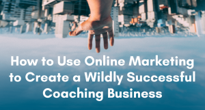 How to Use Online Marketing to Create a Wildly Successful Coaching Business