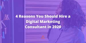 4 Reasons You Should Hire a Digital Marketing Consultant in 2020