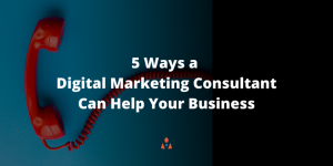 5 Ways a Digital Marketing Consultant Can Help Your Business