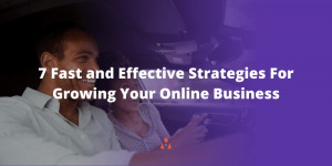 Growing Your Online Business: 7 Fast and Effective Strategies