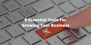How to Grow Your Business – 8 Essential Tools