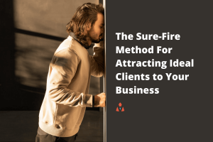 The Sure-Fire Method For Attracting Ideal Clients to Your Business