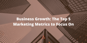 Business Growth: The Top 5 Marketing Metrics to Focus On