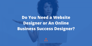 Are You Looking For a Website Designer or An Online Business Success Designer?