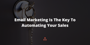 Email Marketing Is The Key To Automating Your Sales