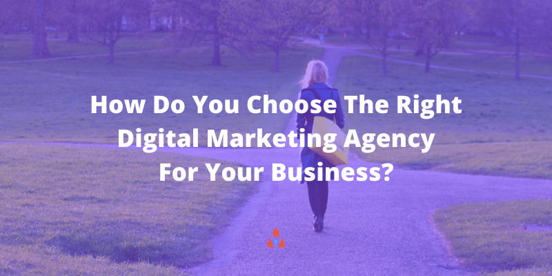 How Do You Choose The Right Digital Marketing Agency For Your Business
