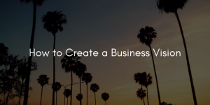 How to Create a Business Vision