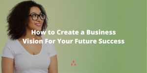 How to Create a Business Vision For Your Future Success