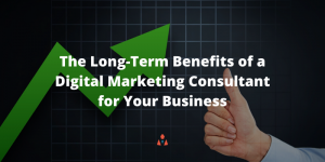 The Long-Term Benefits of a Digital Marketing Consultant for Your Business