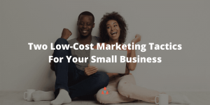 Two Low-Cost Marketing Tactics For Your Small Business